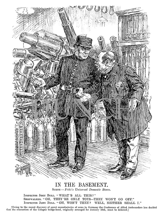 "In The Basement. Scene - Fritz's Universal Domestic Stores. Inspector John Bull. ""What's all this?"" Shopwalker. ""Oh, they're only toys - they won't go off."" Inspector John Bull. ""Oh, won't they? Well, neither shall I."" [Owing to the recent discovery of secret manufactories of arms in Germany the Conference of Allied Ambassadors has decided that the evacuation of the Cologne bridge-head, originally arranged for January 10th, must be deferred.]"