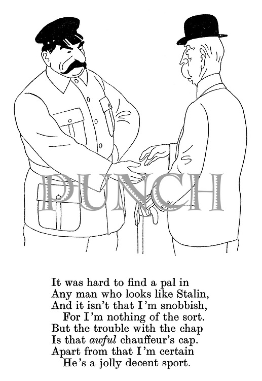 It was hard to find a pal in any man who looks like Stalin, and it isn't that I'm snobbish, for I'm nothing of the sort. But the trouble with the chap is that awful chauffeur's cap. Apart from that I'm certain he's a jolly decent sport.