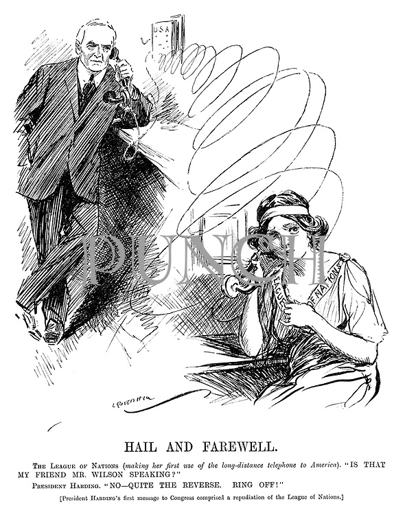 """Hail and Farewell. The League of Nations (making her first use of the long-distance telephone to America). """"Is that my friend Mr Wilson speaking?"""" President Harding. """"No - quite the reverse. Ring off!"""" [President Harding's first message to Congress comprised a repudiation of the League of Nations.]"""