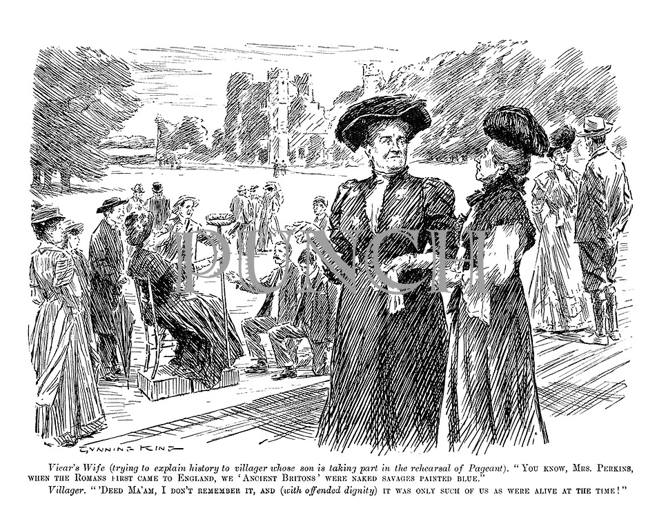"""Vicar's wife (trying to explain history to villager whose son is taking part in the rehearsal of Pageant). """"You know, Mrs Perkins, when the Romans first came to England, we 'Ancient Britons' were naked savages painted blue."""" Villager. """"'Deed, Ma'am, I don't remember it, and (with offended dignity) it was only such of us as were alive at the time!"""""""