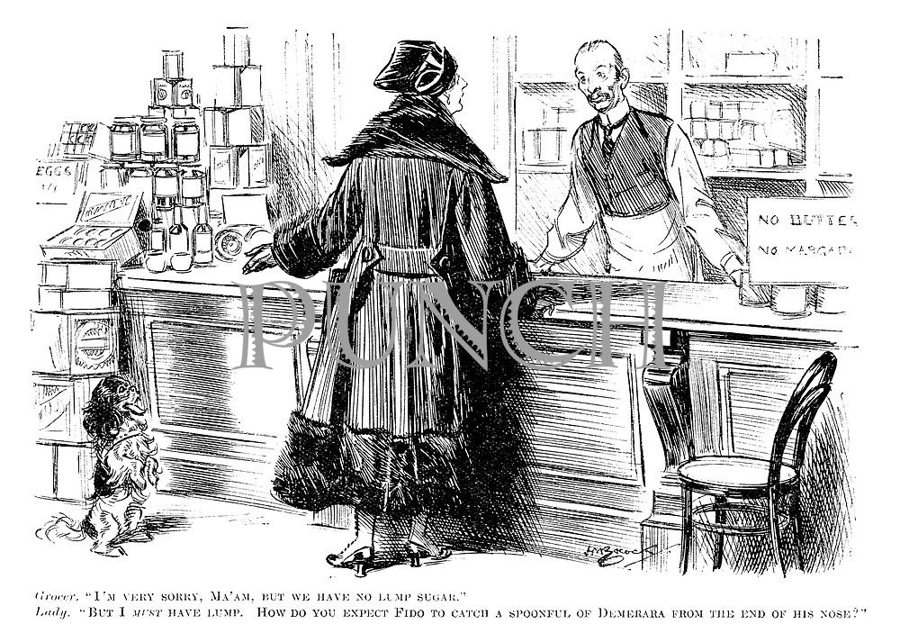 """Grocer. """"I'm very sorry, Ma'am, but we have no lump sugar."""" Lady. """"But I must have lump. How do you expect Fido to catch a spoonful of Demerara from the end of his nose?"""""""