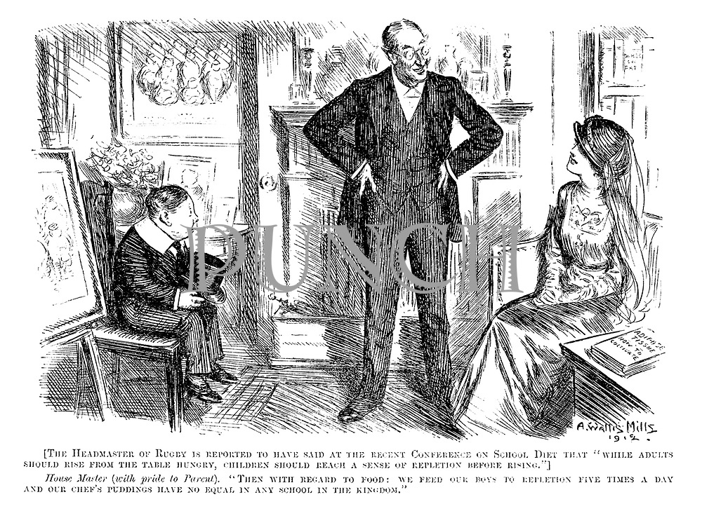 """[The headmaster of Rugby is reported to have said at the recent conference on school diet that """"while adults should rise from the table hungry, children should reach a sense of repletion before rising.""""] House master (with pride to parent). """"Then with regard to food: We feed our boys to repletion five time a day and our chef's puddings have no equal in any school in the kingdom."""""""