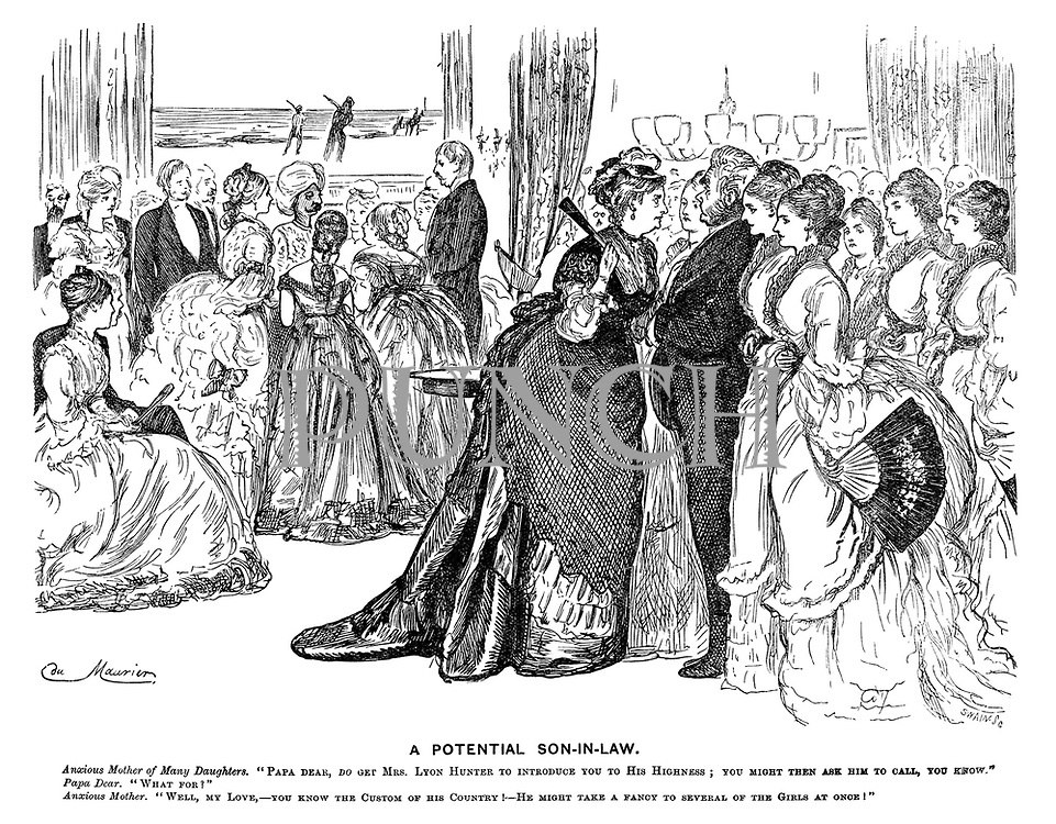 """A Potential Son-in-law. Anxious mother of many daughters. """"Papa dear, do get Mrs Lyon Hunter to introduce you to his highness; you might then ask him to call, you know."""" Papa dear. """"What for?"""" Anxious mother. """"Well, my love, - you know the custom of his country! - He might take a fancy to several of the girls at once!"""""""