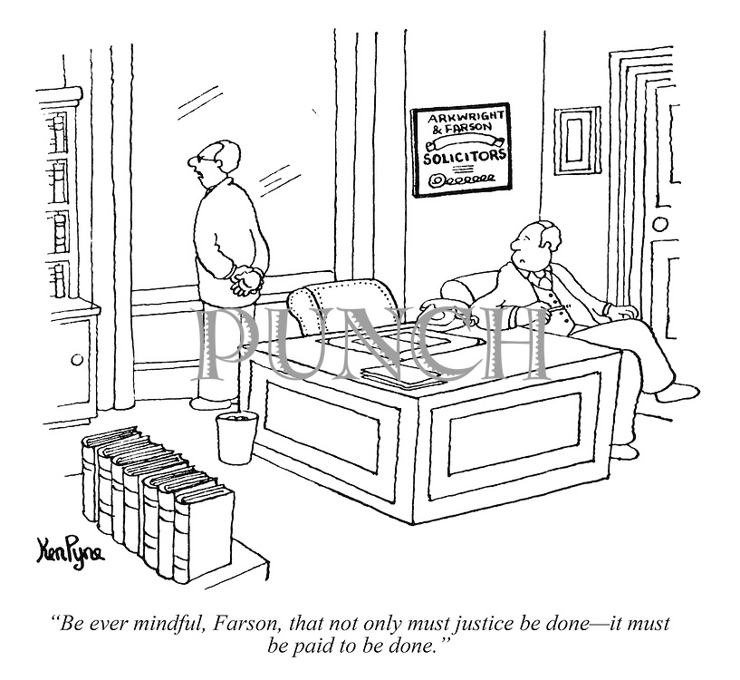 """Be ever mindful, Farson, that not only must justice be done - ""it must be paid to be done."" (a partner gives advice to his junior associate solicitor)"
