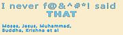 Famous humorous quotes series: I never f@&^#*! Said that Moses, Jesus, Muhammad, Buddha, Krishna et al