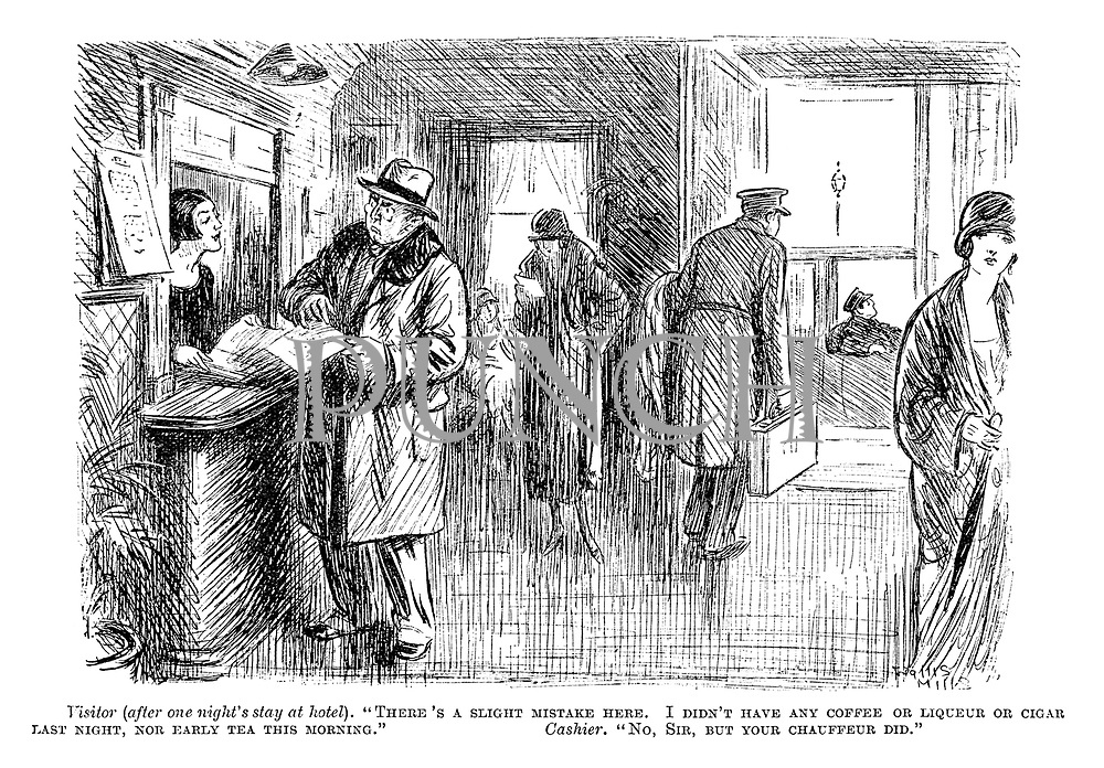 """Visitor (after one night's stay at a hotel). """"There's a slight mistake here. I didn't have any coffee or liqueur or cigar last night, nor early tea this morning."""" Cashier. """"No, sir, but your chauffeur did."""""""