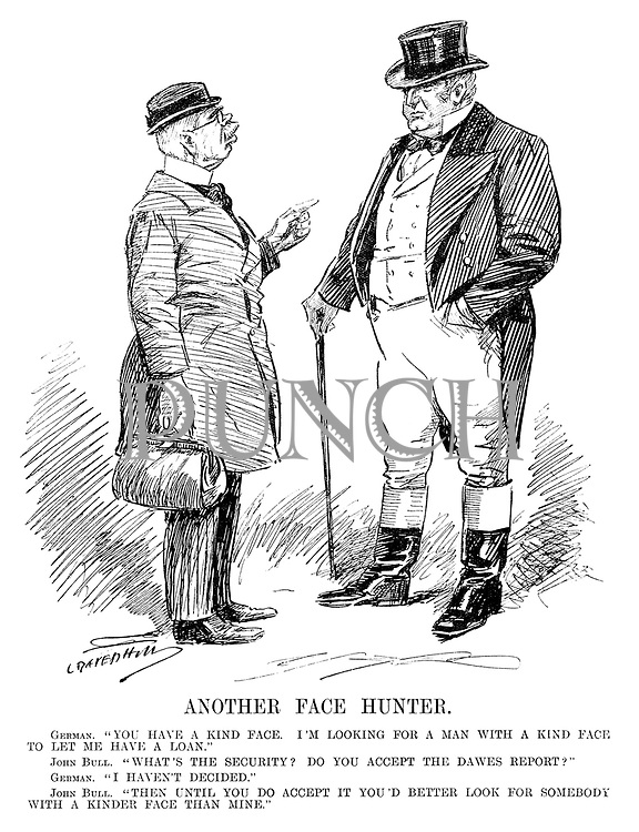 """Another Face Hunter. German. """"You have a kind face. I'm looking for a man with a kind face to let me have a loan."""" John Bull. """"What's the security? Do you accept the Dawes Report?"""" German. """"I haven't decided."""" John Bull. """"Then until you do accept it you'd better look for somebody with a kinder face than mine."""" (cartoon showing Germany requesting a loan from Britain during the InterWar era)"""