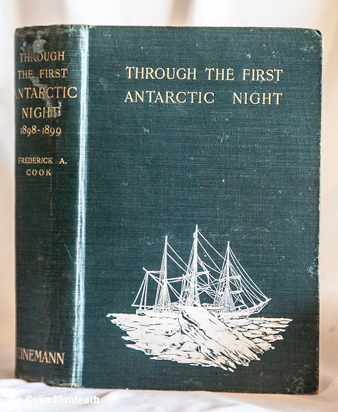 THROUGH THE FIRST ANTARCTIC NIGHT,  Frederick Cook, Heinemann, London, 1900, 1st UK edition, 475 pages, B&W and colour plates with tissue guard, map, original green cloth, gilt titles with some marks on top of spine, white ship decoration on front board bright and fine, v minor bumping/fraying to corners, minor foxing, binding tight, Colin Monteath's book plate fep., Dr Cook's narrative of the first winter in Antarctica when the De Gerlache's Belgica was caught in pack ice off the Antarctic Peninsula. Roald Amundsen was 1st mate - scarce, especially in this condition - $NZ1850