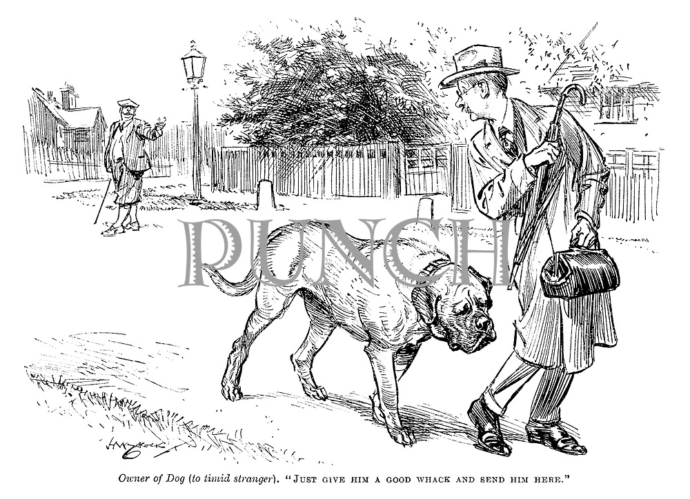 """Owner of dog (to timid stranger). """"Just give him a good whack and send him here."""""""