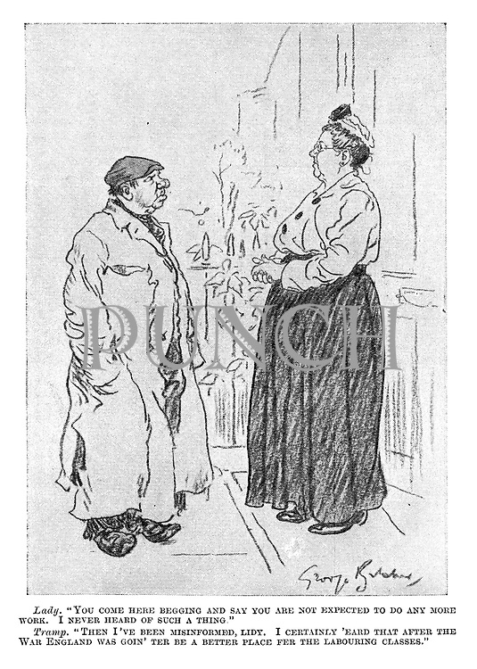 """Lady. """"You come here begging and say you are not expected to do any more work. I never heard of such a thing."""" Tramp. """"Then I've been misinformed, lidy. I certainly 'eard that after the war England was goin' ter be a better place fer the labouring classes."""""""