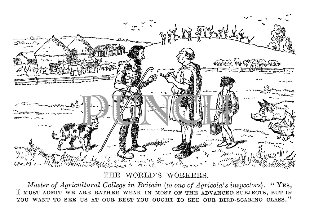 "The World's Workers. Master of Agricultural College in Britain (to one of Agricola's inspectors). ""Yes, I must admit we are rather weak in the most advanced subjects, but if you want to see us at our best you ought to see our bird-scaring class."""