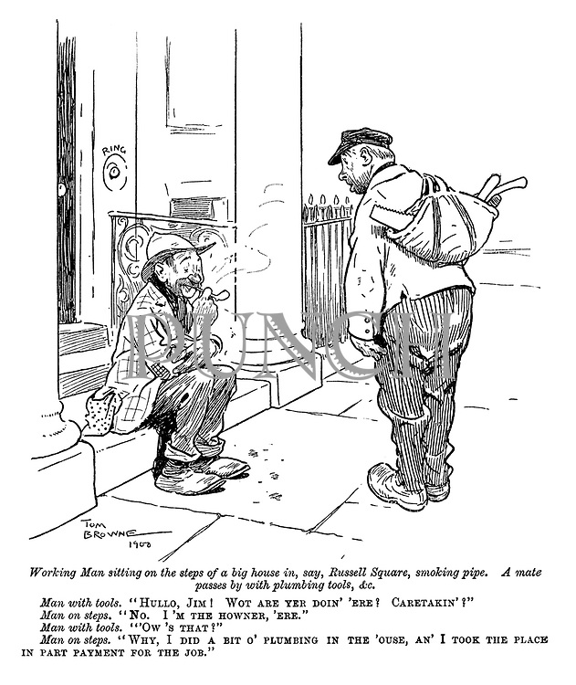 """Working man sitting on the steps of a big house in, say, Russell Square, smoking pipe. A mate passes by with plumbing tool, &c. Man with tools. """"Hullo, Jim! Wot are yer doin' 'ere? Caretaker'?"""" Man on steps. """"No. I'm the howner, 'ere."""" man with tools. """"'Ow's that?"""" Man on steps. """"Why, I did a bit o' plumbing in the 'ouse, an' I took the place in part payment for the job."""""""