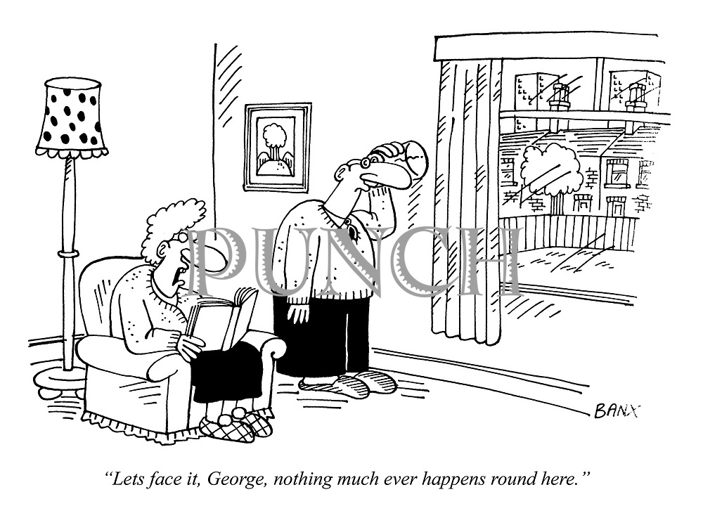 """""""Lets face it, George, nothing much ever happens round here."""""""