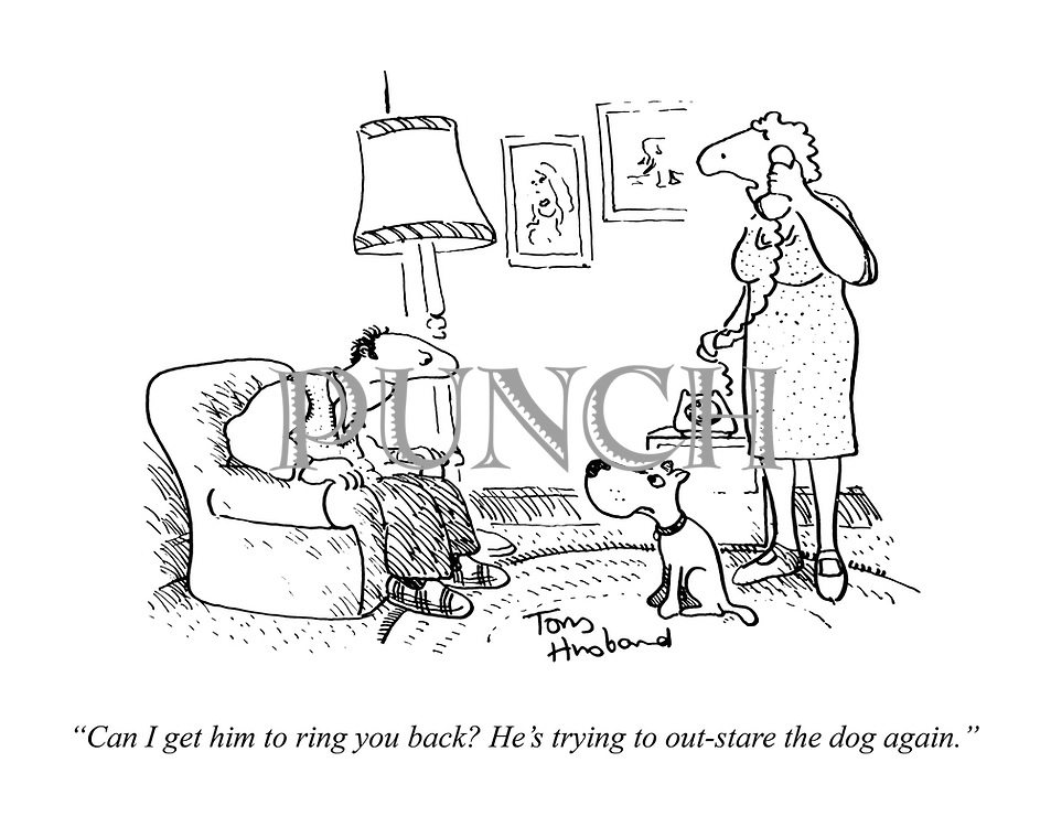 """""""Can I get him to ring you back? He's trying to out-stare the dog again."""""""