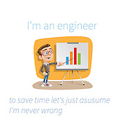 Famous humourous quotes series: I'm an engineer. to save time let's just asusume (sic) I'm never wrong