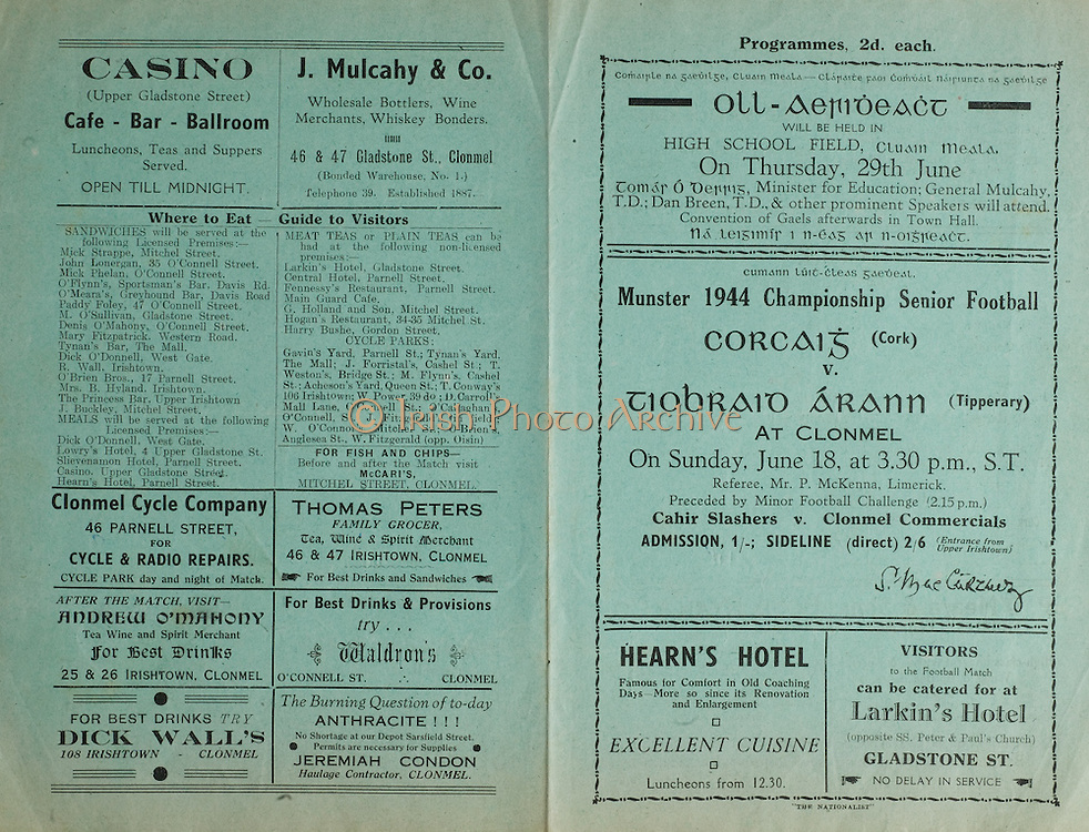 Munster Senior Football Championship Final,.18061944MSFCF.Cork v Tipperary, 18.06.1944, 06.18.1944, 18th June 1944,..Casino, upper Gladstone Street, Cafe, Bar, Ballroom,..J Mulcahy & Co, 46 and 47 Gladstone street Clonmel, .Clonmel Cycle Company, 46 Parnell Street, Cycle and Radio Repairs, .Thomas Peters Family Grocer, 46 and 47 Irishtown, Clonmel, ..Andrew O'Mahony Tea and wine merchant, 25 and 26 Irishtown Clonmel, ..Dick Wall's 108 Irishtown, Clonmel, ..Waldron's O'Connell St, Clonmel, ..Hearn's Hotel, ..Larkin's Hotel, Gladstone St,