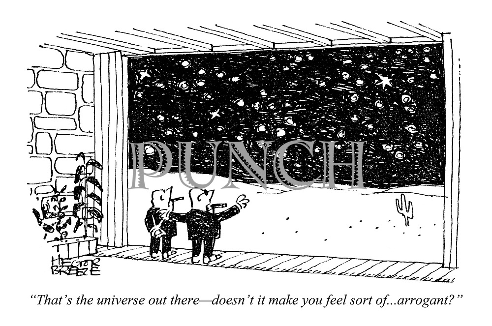"""""""That's the universe out there — doesn't it make you feel sort of...arrogant?"""""""