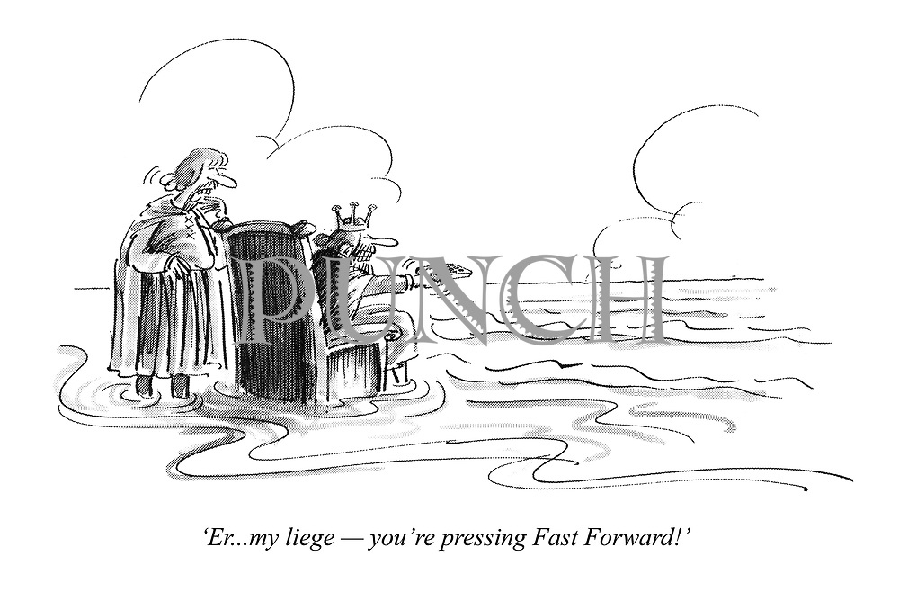 'Er...my liege - you're pressing Fast Forward!'
