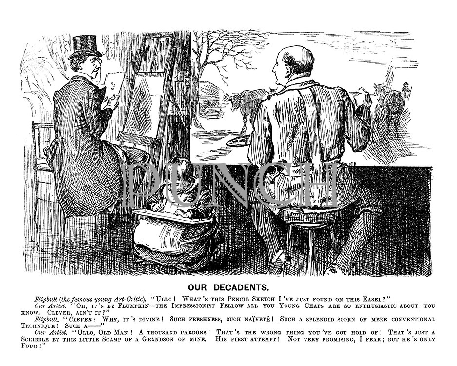 """Our Decadents. Flipbutt (the famous young Art-Critic). """"Ullo! What's this pencil sketch I've jsut found on this easel?"""" Our Artist. """"Oh, it's by Flumpkin - the Impressionist fellow all you young chaps are so enthusiastic about, you know. Clever, ain't it?"""" Flipbutt. """"Clever! Why it's divine! Such freshness, such naivete! Such a splendid scorn of mere conventional technique! Such a - """" Our Artist. """"Ullo , old man! That's the wrong thing you've got hold of! That's just a scribble by this little scamp of a grandson of mine. His first attempt! Not very promising, I fear; but he's only four!"""""""