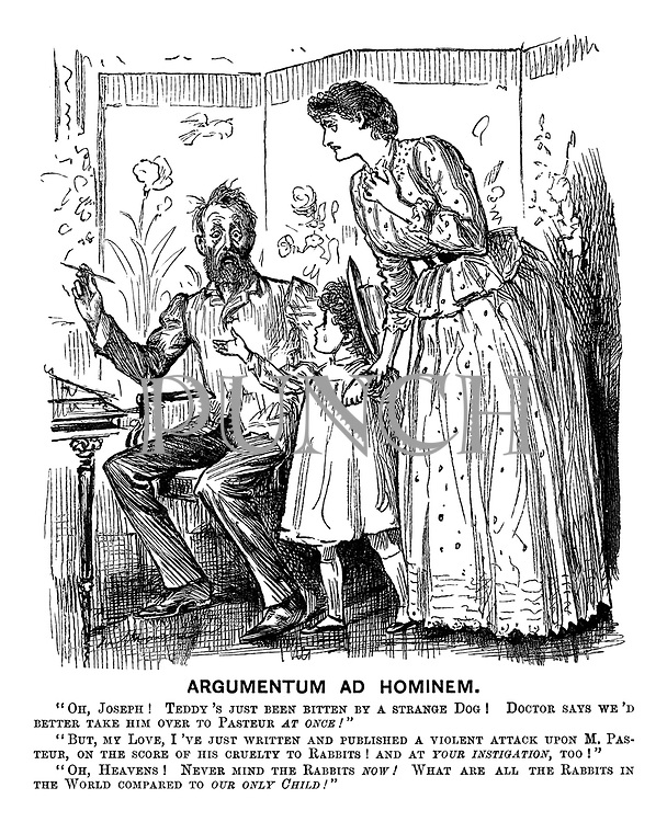 """Argumentum ad Hominem. """"Oh, Joseph! Teddy's just been bitten by a strange dog! Doctor says we'd better take him over to Pasteur at once!"""" """"But my love, I've just written and published a violent attack upon M. Pasteur, upon the score of his cruelty to rabbits! And at your instigation, too!"""" """"Oh, heavens! Never mind the rabbits now! What are all the rabbits in the world compared to our only child!"""""""