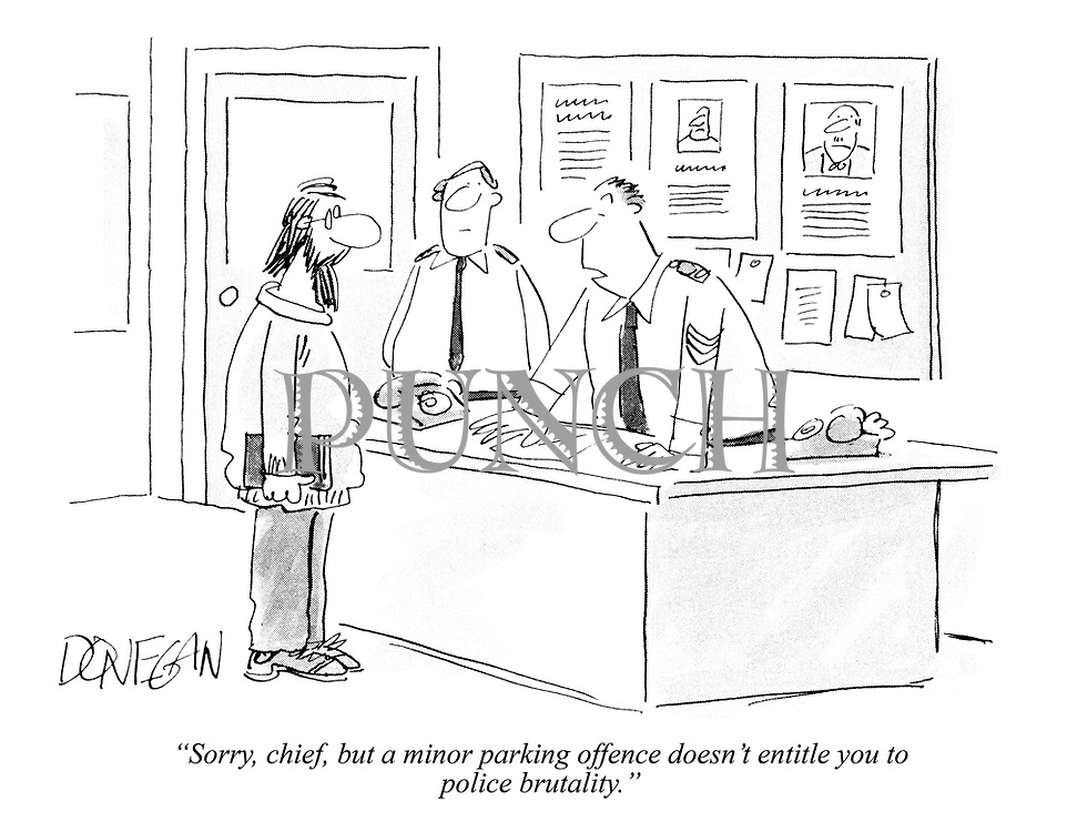 """""""Sorry, chief, but a minor parking offence doesn't entitle you to police brutality."""""""