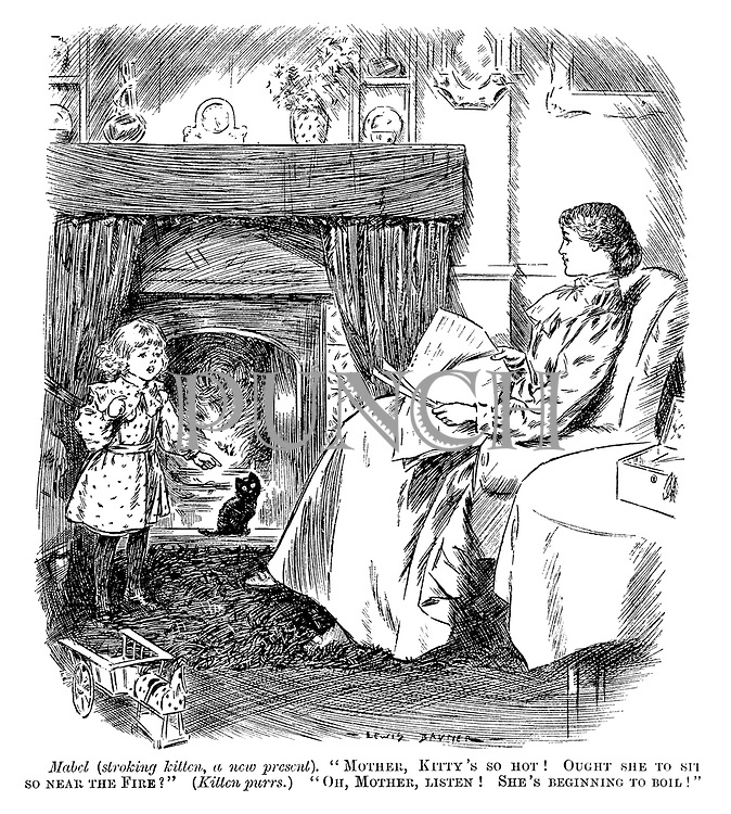 """Mable (stroking kitten, a new present). """"Mother, Kitty's so hot! Ought she to sit so near the fire?"""" (Kitten purrs.) """"Oh, mother, listen! She's beginning to boil!"""""""