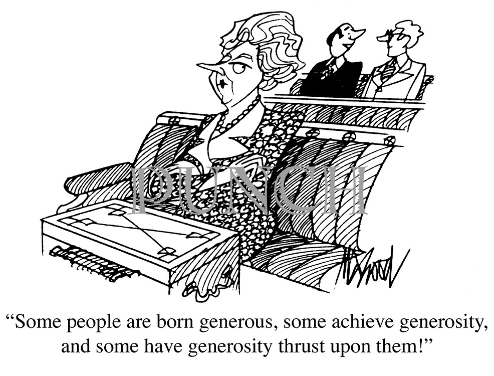 """Some people are born generous, some achieve generosity, and some have generosity thrust upon them!"""