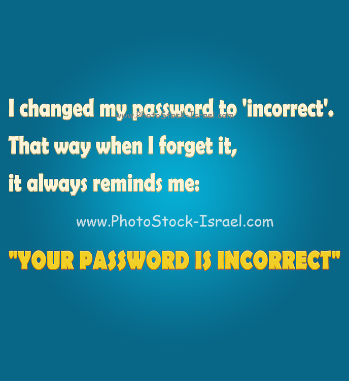 """Famous humourous quotes series: I changed my password to 'incorrect'. That way when I forget it, it always reminds me: """"YOUR PASSWORD IS INCORRECT"""""""