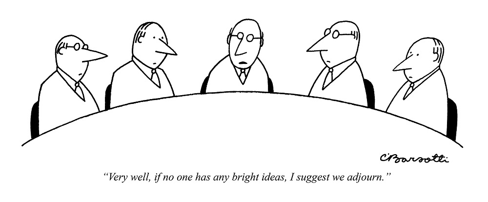 """Very well, if no one has any bright ideas, I suggest we adjourn."""