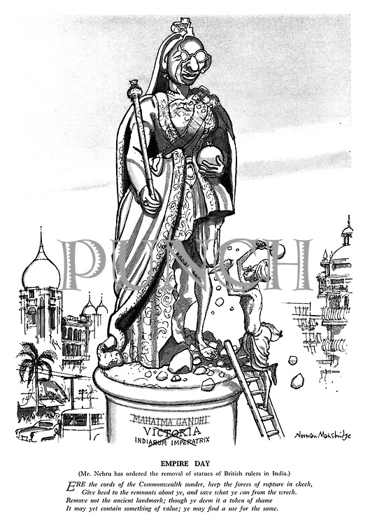 Empire Day. (Mr Nehru has ordered the removal of statues of British rulers in India.) Ere the cords of the Commonwealth sunder, keep the forces of rupture in check, give heed to the remnants about ye, and save what ye can from the wreck. Remove not the ancient landmark; though ye deem it a token of shame it may yet contain something of value; ye may find a use for the same.