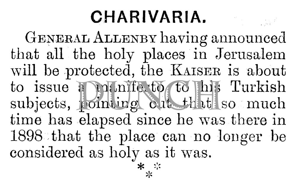 General Allenby having announced that all the holy places in Jerusalem will be protected, the Kaiser is about to issue a manifesto to his Turkish subject, pointing out that so much time has elapsed since he was there in 1898 that the place can no longer be considered as holy as it was. (Charivaria entry)