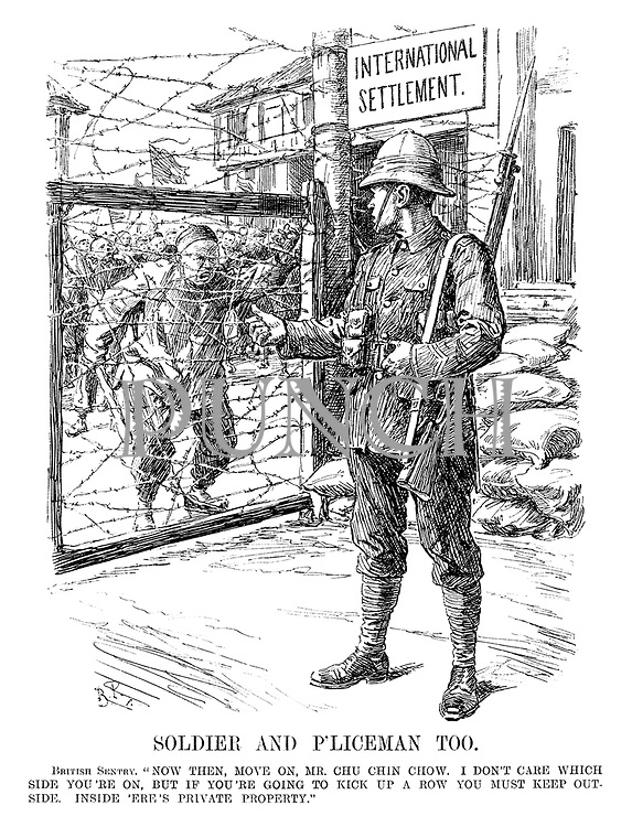 "Soldier and P'liceman Too. British Sentry. ""Now then, move on, Mr Chu Chin Chow. I don't care which side you're on, but if you're going to kick up a row you must keep outside. Inside 'ere's private property."" [barbed wire fence keeps out rioters from the International Settlement]"
