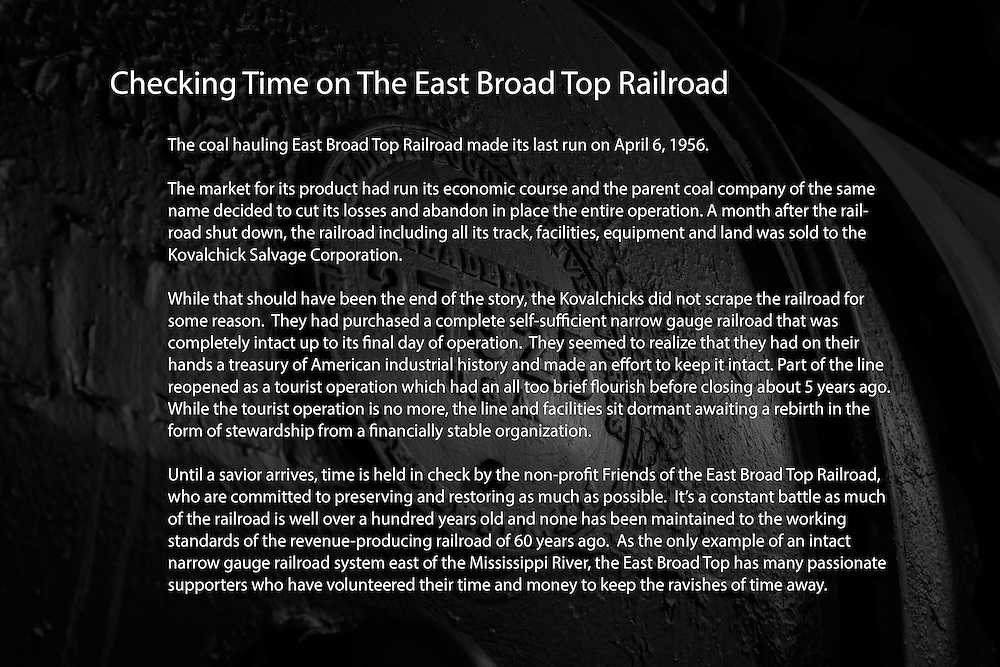The coal hauling East Broad Top Railroad made its last run on April 6, 1956. <br /> <br /> The market for its product had run its economic course and the parent coal company of the same name decided to cut its losses and abandon in place the entire operation. A month after the railroad shut down, the railroad, including all its track, facilities, equipment and land was sold to the Kovalchick Salvage Corporation. <br /> <br /> While that should have been the end of the story, the Kovalchicks did not scrape the railroad for some reason. They had purchased a complete self-sufficient narrow gauge railroad that was completely intact up to its final day of operation. They seemed to realize that they had on their hands a treasury of American industrial history and made an effort to keep it intact. Part of the line reopened as a tourist operation which had an all too brief flourish before closing about 5 years ago. While the tourist operation is no more, the line and facilities sit dormant awaiting a rebirth in the form of stewardship from a financially stable organization.<br /> <br /> Until a savior arrives, time is held in check by the non-profit Friends of the East Broad Top Railroad, who are committed to preserving and restoring as much as possible. It's a constant battle as much of the railroad is well over a hundred years old and none has been maintained to the working standards of the revenue-producing railroad of 60 years ago. As the only example of an intact narrow gauge railroad system east of the Mississippi River, the East Broad Top has many passionate supporters who have volunteered their time and money to keep the ravishes of time away.