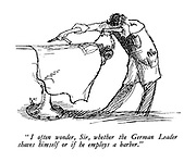 """ I often wonder, Sir, whether the German Leader shaves himself or if he employs a barber. """
