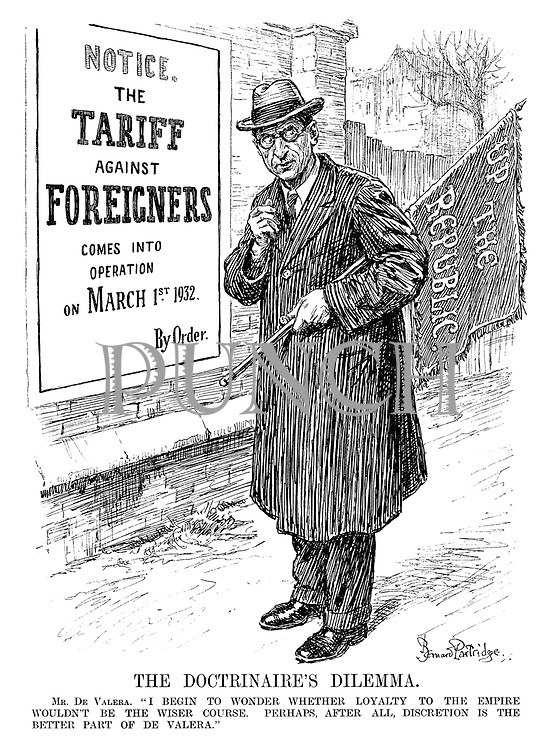 """The Doctrinaire's Dilemma. Mr De Valera. """"I begin to wonder whether loyalty to the Empire wouldn't be the wiser course. Perhaps, after all, discretion is the better part of De Valera."""" (De Valera lowers a banner with 'Up The Republic', in light of new poster 'Notice. The TARIFF against FOREIGNERS Come Into Operation on March 1st 1932. By Order.')"""