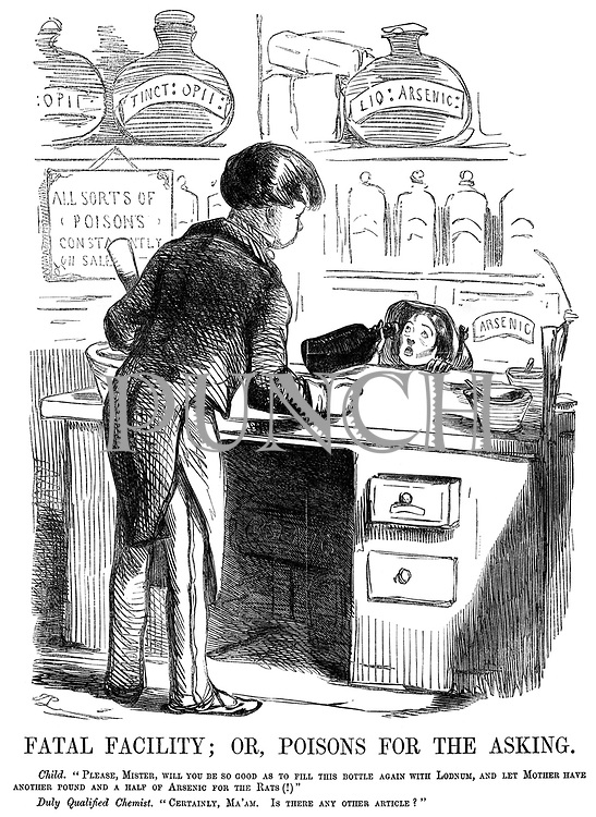 """Fatal Facility; or, Poisons for the Asking. Child. """"Please, Mister, will you be so good as to fill this bottle again with lodnum, and let mother have another pound and a half of arsenic for the rats (!)"""" Duly Qualified Chemist. """"Certainly, Ma'am. Is there any other article?"""""""