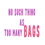 "Digitally enhanced image of the Text ""No Such Thing as Too Many bags"""