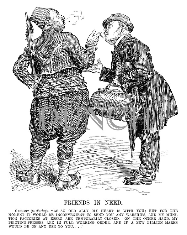 """Friends in Need. Germany (to Turkey). """"As an old ally, my heart is with you; but for the moment it would be inconvienient to send you any warships, and my munition factories at Essen are temporarily closed. On the other hand, my printing-presses are in full working order, and if a few billion marks would be of any use to you...."""""""