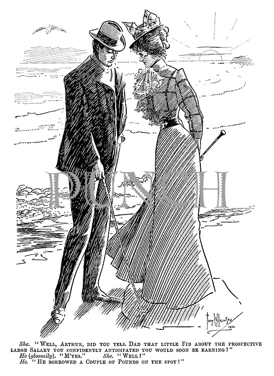 """She. """"Well, Arthur, did you tell dad that little fib about the prospective large salary you confidently anticipated you would soon be earning?"""" He (gloomily). """"M'yes."""" She. """"Well?"""" He. """"He borrowed a couple of pounds on the spot!"""""""
