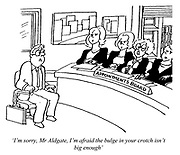 'I'm sorry, Mr Aldgate, I'm afraid the bulge in your crotch isn't big enough' (a job seeker at an interview held by an all woman Appointments Board)