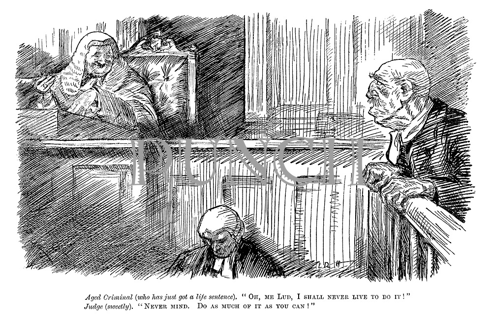 """Aged criminal (who has just got a life sentence). """"Oh, me lud, I shall never live to do it!"""" Judge (sweetly). """"Never mind. Do as much of it as you can!"""""""