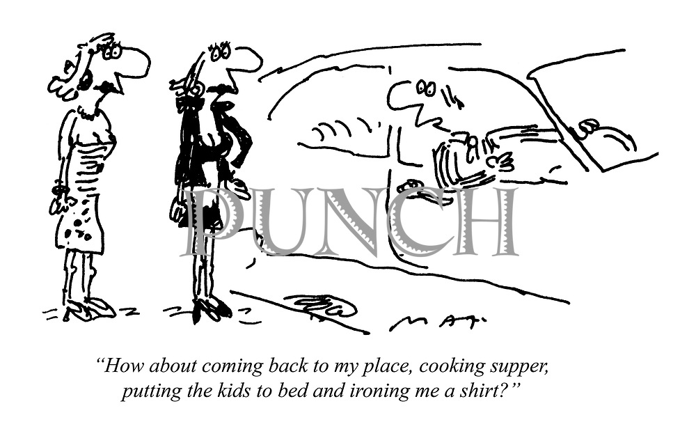"""How about coming back to my place, cooking supper, putting the kids to bed and ironing me a shirt?"""