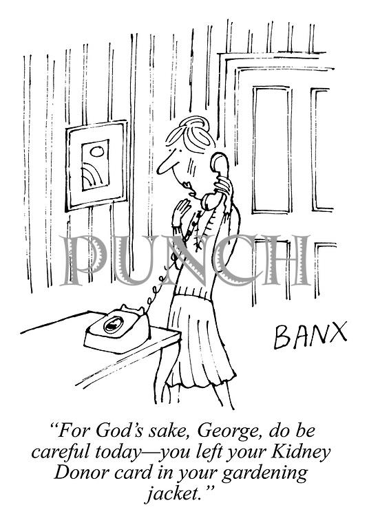 """""""For God's sake, George, do be careful today - you left your Kidney Donor card in your gardening jacket."""""""