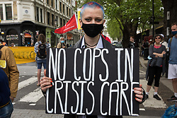 An activist holds a sign reading No Cops In Crisis Care during a Kill The Bill National Day of Action in protest against the Police, Crime, Sentencing and Courts (PCSC) Bill 2021 on 29th May 2021 in London, United Kingdom. The PCSC Bill would grant the police a range of new discretionary powers to shut down protests, including the ability to impose conditions on any protest deemed to be disruptive to the local community, wider stop and search powers and sentences of up to 10 years in prison for damaging memorials.