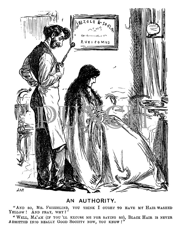 """An Authority. """"And so, Mr Frizzelind, you think I ought to have my hair washed yellow! And pray, why?"""" """"Well, ma'am (if you excuse me for saying so), black hair is never admitted into really Good Society now, you know!"""""""