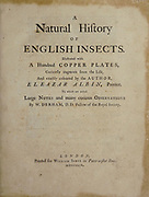 Title page of A Natural History of ENGLISH INSECTS. Illustrated with A Hundred COPPER PLATES, Curiously engraved from the life<br /> and exactly coloured by the AUTHOR, ELEAZAR ALBIN, Painter. To which are added Large Notes of many curious Observations<br /> By W. DERHAM, D.D. Fellow of the Royal Society. Printed for William Innys MDCCXLIX (1749) Each plate is dedicated to another person