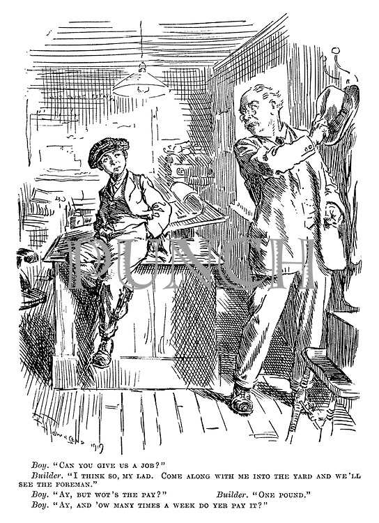 """Boy. """"Can you give us a job?"""" Builder. """" I think so, my lad. Come along with me into the yard and we'll see the foreman."""" Boy. """"Ay, but wot's the pay?"""" Builder. """"One pound."""" Boy. """"Ay, and 'ow many times a week do yer pay it?"""""""
