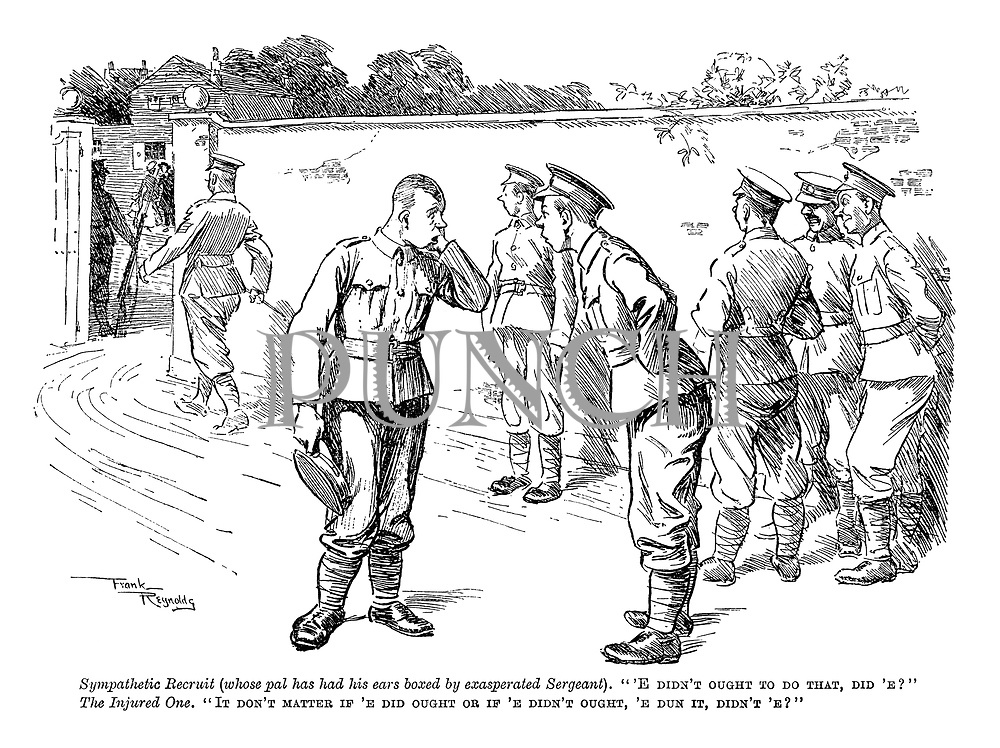 """Sympathetic Recruit (whose pal has had his ears boxed by exasperated sergeant). """"'E didn't ought to do that, did 'e?"""" The Injured One. """"It don't matter if 'e did ought or if 'e didn't ought, 'e dun it, didn't 'e?"""""""