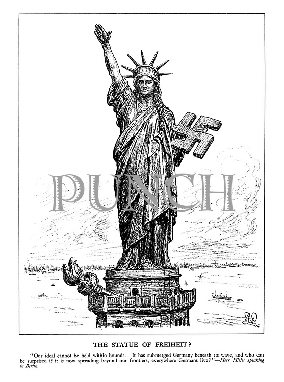 """The Statue of Freiheit? """"Our ideal cannot be held within bounds. It has submerged Germany beneath its wave, and who can be surprised if it is now spreading beyond our frontiers, everywhere Germans live? - Herr Hitler speaking in Berlin. (A German version of The Statue of Liberty carries a Swastika and has dropped its Flame of Freedom to make a Nazi salute)"""