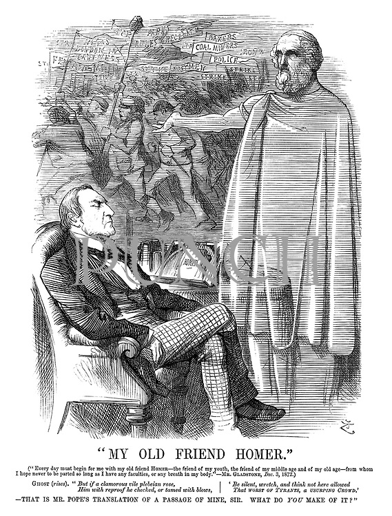 """""""My Old Friend Homer."""" (""""Every day must begin for me with my old friend Homer—the friend of my youth, the friend of my middle age and of my old age—from whom I hope never to be parted so long as I have any faculties, or any breath in my body.""""—Mr Gladstone, Dec 3, 1872.) Ghost (rises). """"But if a clamorous vile plebeian rose, him with reproof he checked, or tamed with blows, 'be silent, wretch, and think not here allowed that worst of TYRANTS, a USURPING CROWD.'—That is Mr Pope's translation of a passage of mine, sir. What do YOU make of it?"""""""